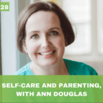 #028: Self-Care and Parenting, with Ann Douglas