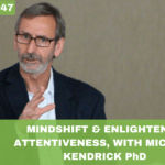 #047: Mindshift & Enlightened Attentiveness, with Michael Kendrick