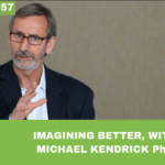 #057: Imagining Better, with Michael Kendrick PhD
